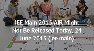 JEE Main 2015 AIR Might Not Be Released Today, 24 June 2015