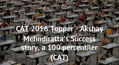 CAT 2016 Topper - Akshay Mehndiratta's Success story, a 100 percentiler