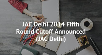 JAC Delhi 2014 Fifth Round Cutoff Announced